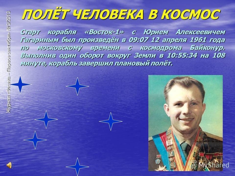 Старт корабля «Восток-1» с Юрием Алексеевичем Гагариным был произведён в 09:07 12 апреля 1961 года по московскому времени с космодрома Байконур. Выполнив один оборот вокруг Земли в 10:55:34 на 108 минуте, корабль завершил плановый полёт. ПОЛЁТ ЧЕЛОВЕ