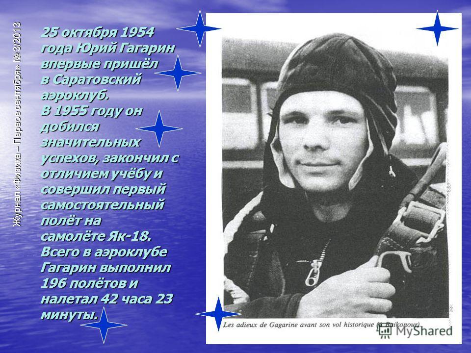 25 октября 1954 года Юрий Гагарин впервые пришёл в Саратовский аэроклуб. В 1955 году он добился значительных успехов, закончил с отличием учёбу и совершил первый самостоятельный полёт на самолёте Як-18. Всего в аэроклубе Гагарин выполнил 196 полётов