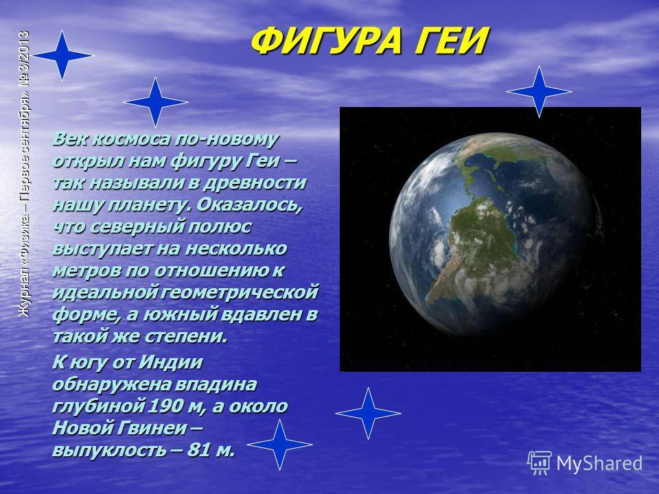 Журнал «Физика – Первое сентября» 3/2013 Век космоса по-новому открыл нам фигуру Геи – так называли в древности нашу планету. Оказалось, что северный полюс выступает на несколько метров по отношению к идеальной геометрической форме, а южный вдавлен в