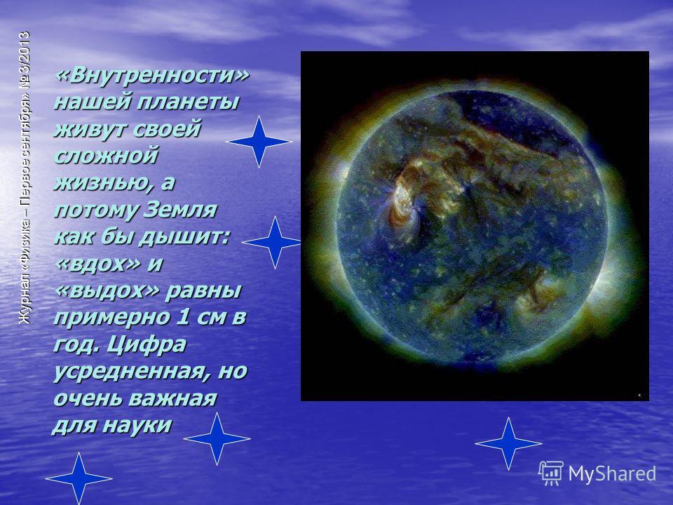 Журнал «Физика – Первое сентября» 3/2013 «Внутренности» нашей планеты живут своей сложной жизнью, а потому Земля как бы дышит: «вдох» и «выдох» равны примерно 1 см в год. Цифра усредненная, но очень важная для науки