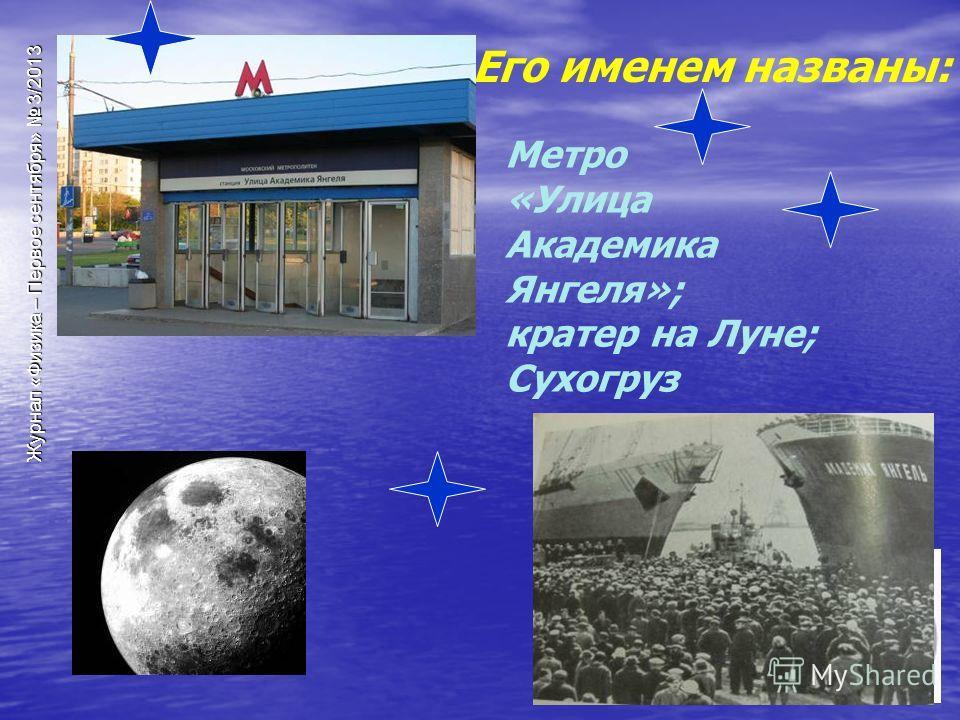 Журнал «Физика – Первое сентября» 3/2013 Его именем названы: Метро «Улица Академика Янгеля»; кратер на Луне; Сухогруз