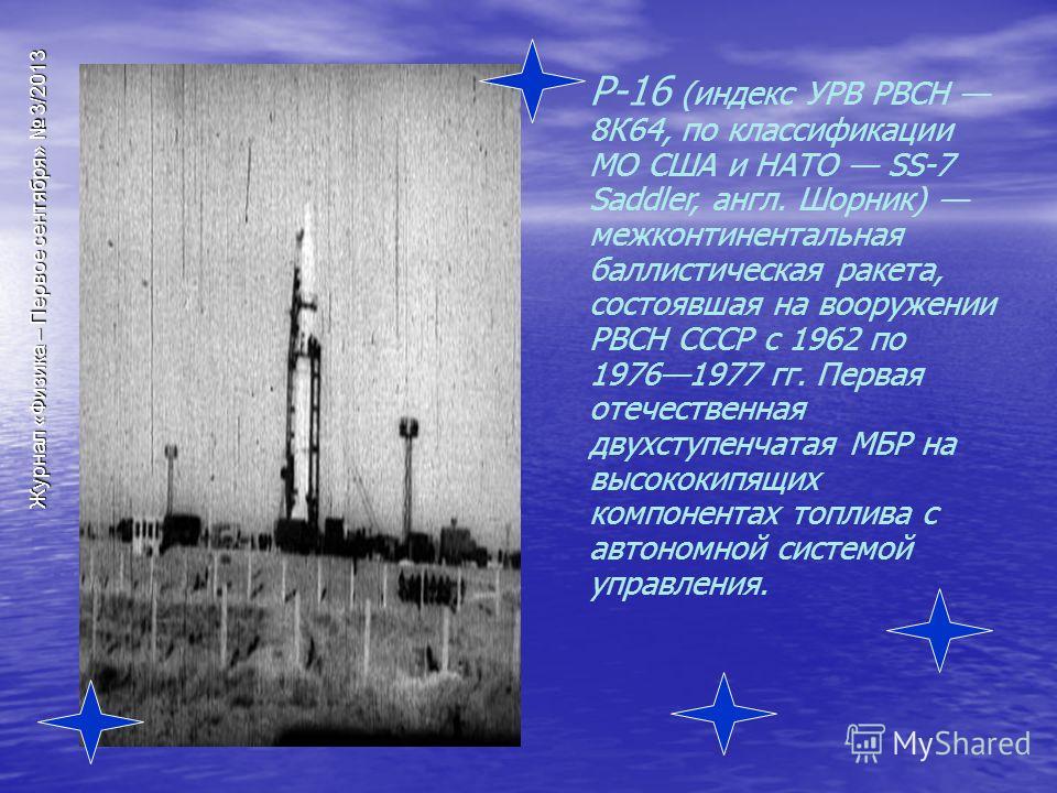 Журнал «Физика – Первое сентября» 3/2013 Р-16 (индекс УРВ РВСН 8К64, по классификации МО США и НАТО SS-7 Saddler, англ. Шорник) межконтинентальная баллистическая ракета, состоявшая на вооружении РВСН СССР с 1962 по 19761977 гг. Первая отечественная д