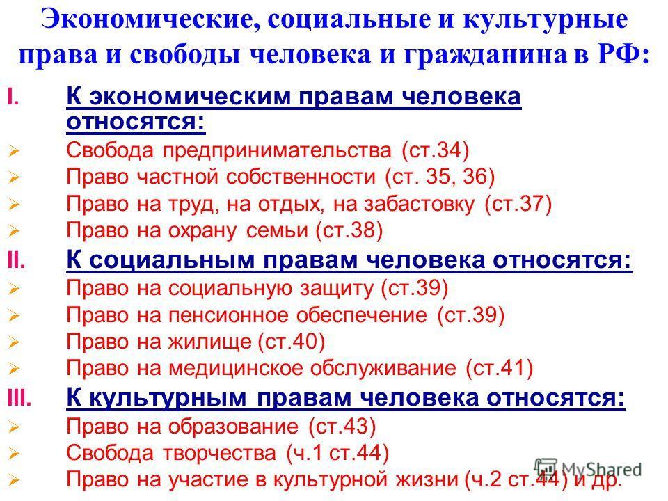 Экономические, социальные и культурные права и свободы человека и гражданина в РФ: I. К экономическим правам человека относятся: Свобода предпринимательства (ст.34) Право частной собственности (ст. 35, 36) Право на труд, на отдых, на забастовку (ст.3