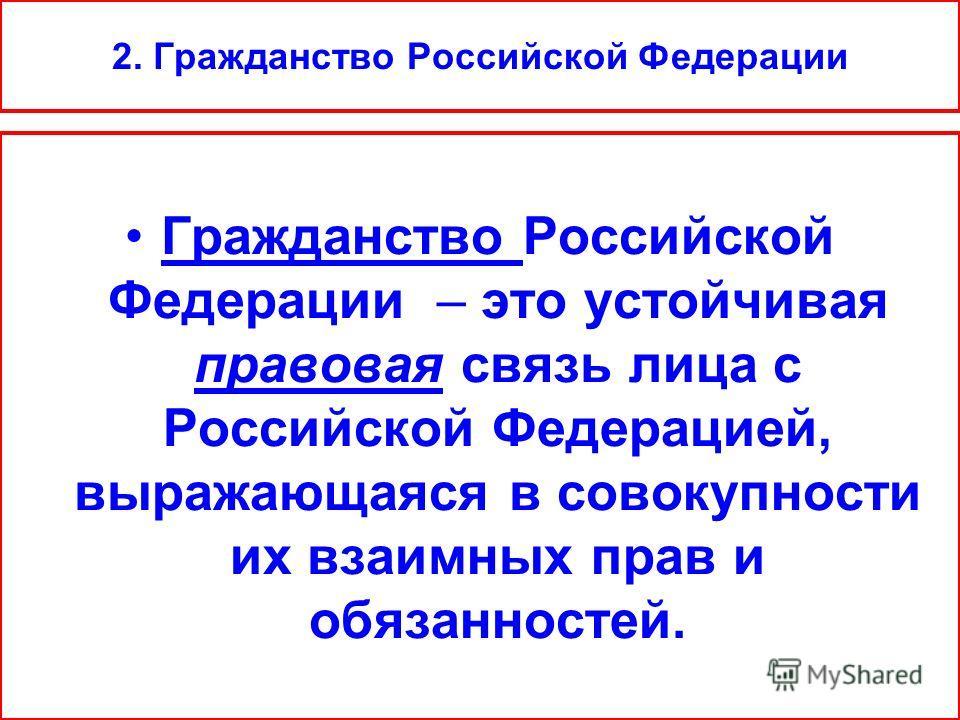 2. Гражданство Российской Федерации Гражданство Российской Федерации – это устойчивая правовая связь лица с Российской Федерацией, выражающаяся в совокупности их взаимных прав и обязанностей.