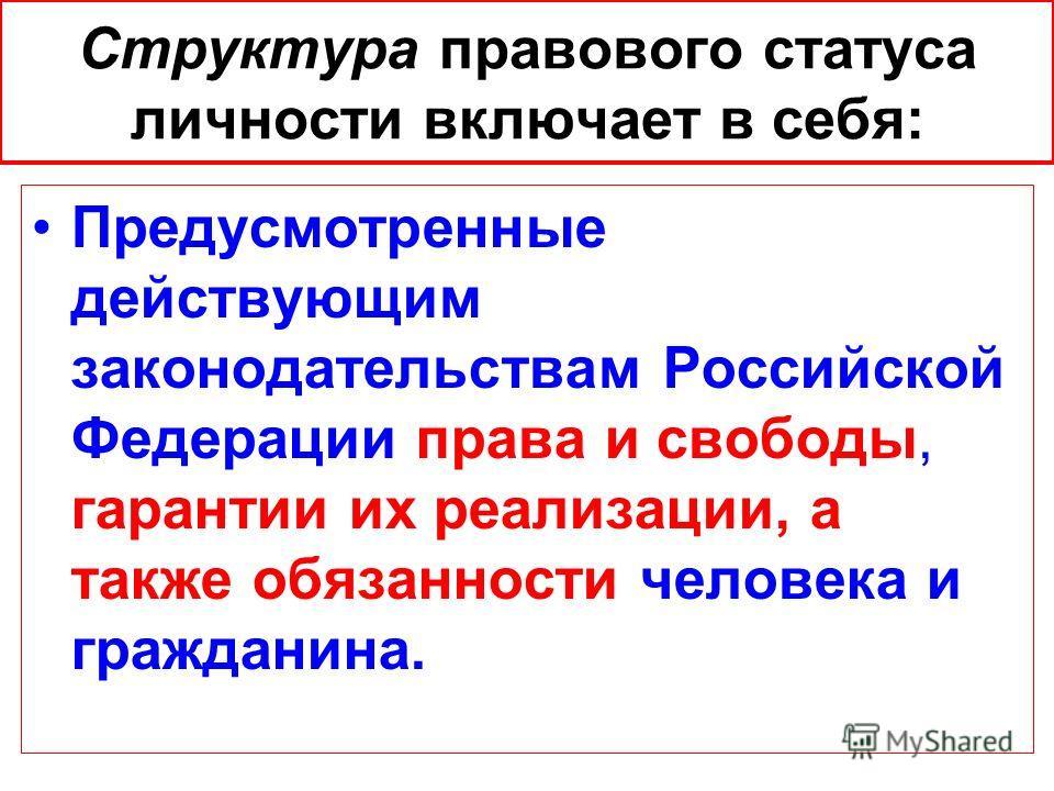 Структура правового статуса личности включает в себя: Предусмотренные действующим законодательствам Российской Федерации права и свободы, гарантии их реализации, а также обязанности человека и гражданина.