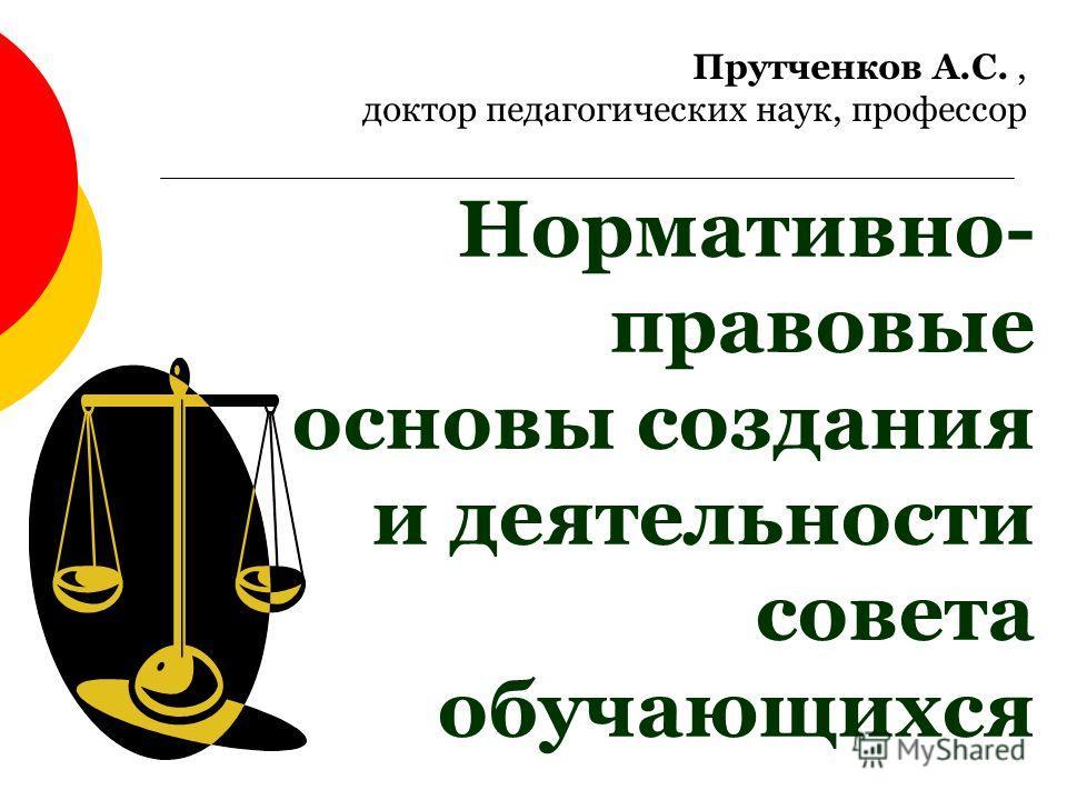 Нормативно- правовые основы создания и деятельности совета обучающихся Прутченков А.С., доктор педагогических наук, профессор