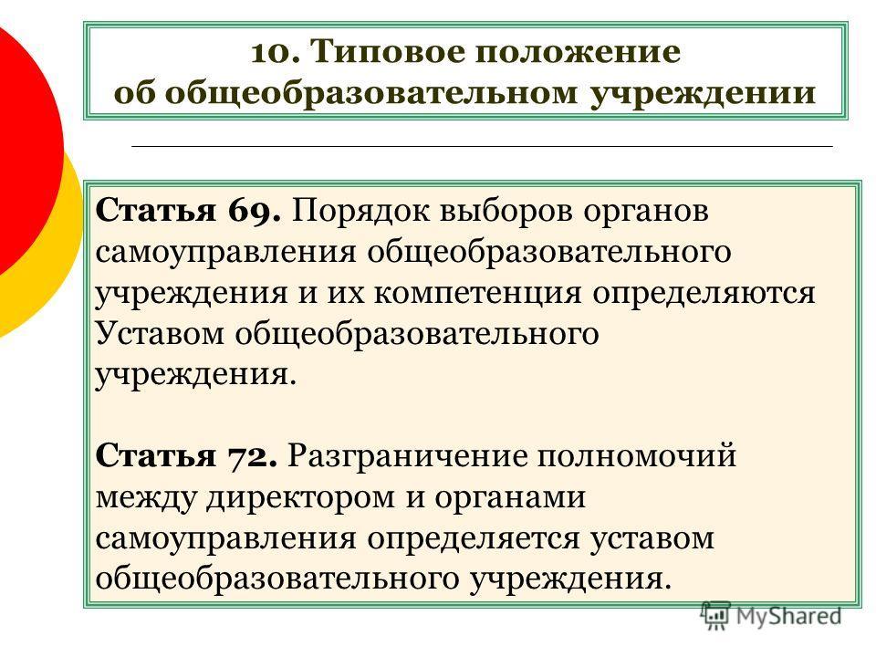10. Типовое положение об общеобразовательном учреждении Статья 69. Порядок выборов органов самоуправления общеобразовательного учреждения и их компетенция определяются Уставом общеобразовательного учреждения. Статья 72. Разграничение полномочий между