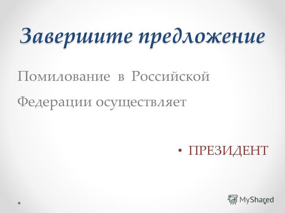 Завершите предложение Помилование в Российской Федерации осуществляет ПРЕЗИДЕНТ