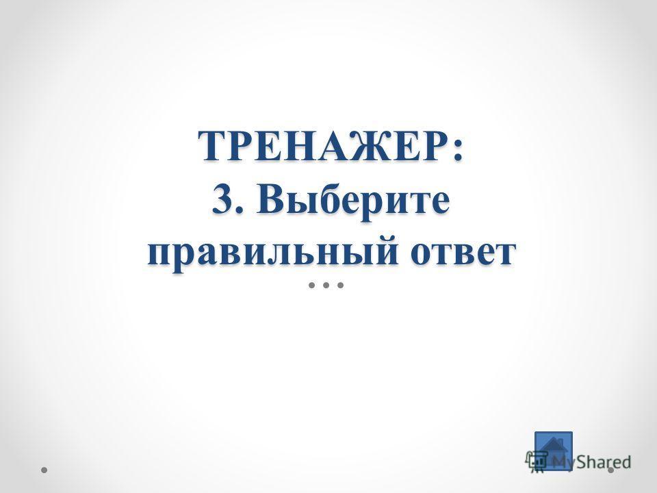 ТРЕНАЖЕР: 3. Выберите правильный ответ
