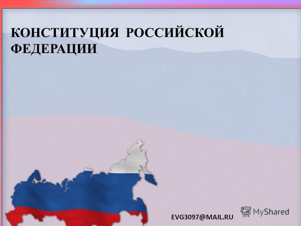 КОНСТИТУЦИЯ РОССИЙСКОЙ ФЕДЕРАЦИИ EVG3097@MAIL.RU