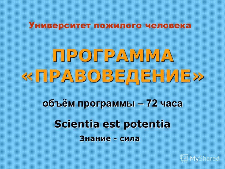ПРОГРАММА «ПРАВОВЕДЕНИЕ» объём программы – 72 часа Scientia est potentia Знание - сила Университет пожилого человека