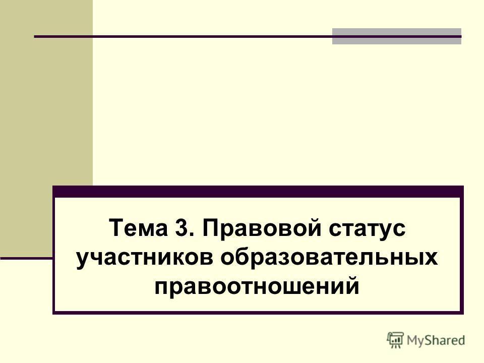 Тема 3. П Тема 3. Правовой статус участников образовательных правоотношений