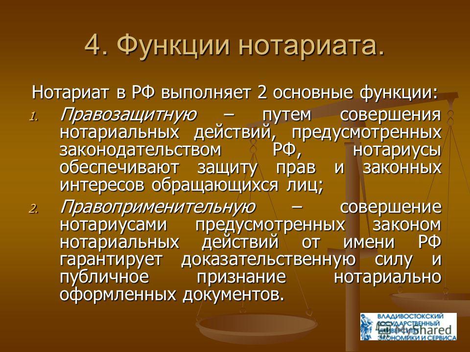 4. Функции нотариата. Нотариат в РФ выполняет 2 основные функции: 1. Правозащитную – путем совершения нотариальных действий, предусмотренных законодательством РФ, нотариусы обеспечивают защиту прав и законных интересов обращающихся лиц; 2. Правоприме