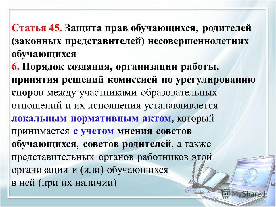 Статья 45. Защита прав обучающихся, родителей (законных представителей) несовершеннолетних обучающихся 6. Порядок создания, организации работы, принятия решений комиссией по урегулированию споров между участниками образовательных отношений и их испол