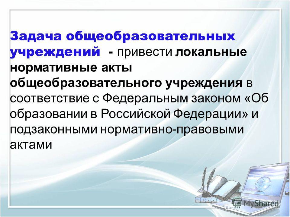 Задача общеобразовательных учреждений - привести локальные нормативные акты общеобразовательного учреждения в соответствие с Федеральным законом «Об образовании в Российской Федерации» и подзаконными нормативно-правовыми актами