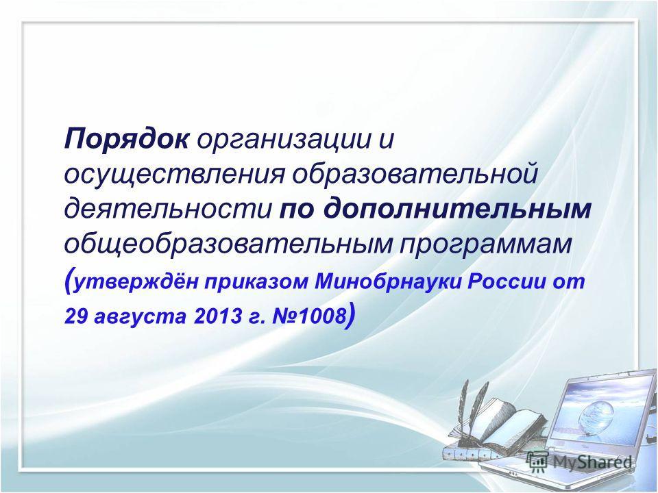 Порядок организации и осуществления образовательной деятельности по дополнительным общеобразовательным программам ( утверждён приказом Минобрнауки России от 29 августа 2013 г. 1008 )