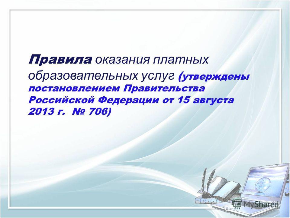Правила оказания платных образовательных услуг ( утверждены постановлением Правительства Российской Федерации от 15 августа 2013 г. 706)