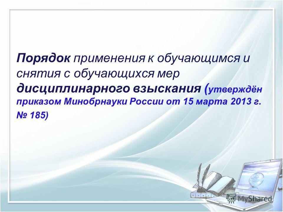 Порядок применения к обучающимся и снятия с обучающихся мер дисциплинарного взыскания ( утверждён приказом Минобрнауки России от 15 марта 2013 г. 185)
