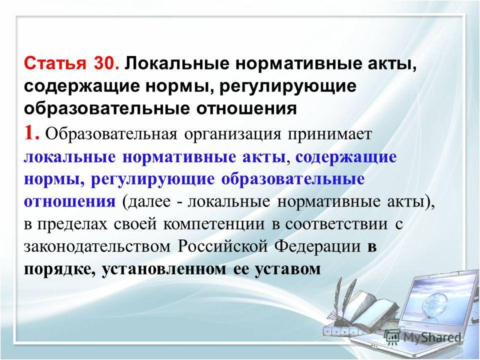 Статья 30. Локальные нормативные акты, содержащие нормы, регулирующие образовательные отношения 1. Образовательная организация принимает локальные нормативные акты, содержащие нормы, регулирующие образовательные отношения (далее - локальные нормативн