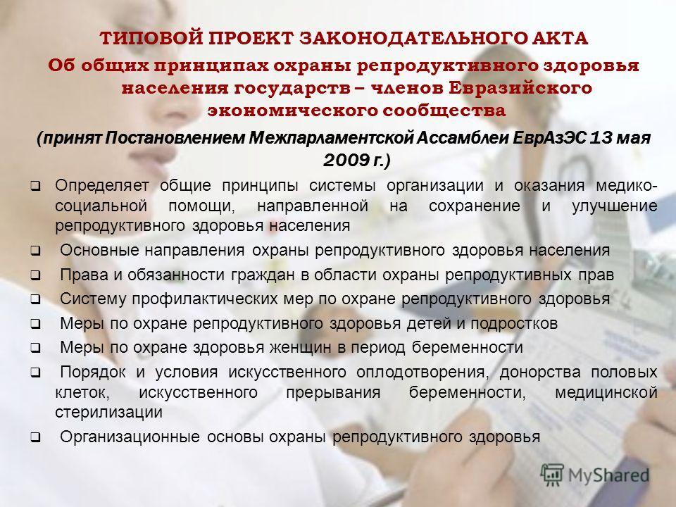 ТИПОВОЙ ПРОЕКТ ЗАКОНОДАТЕЛЬНОГО АКТА Об общих принципах охраны репродуктивного здоровья населения государств – членов Евразийского экономического сообщества (принят Постановлением Межпарламентской Ассамблеи Евр АзЭС 13 мая 2009 г.) Определяет общие п