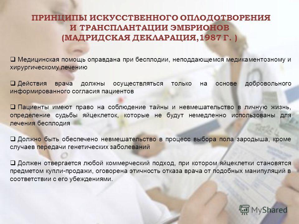 ПРИНЦИПЫ ИСКУССТВЕННОГО ОПЛОДОТВОРЕНИЯ И ТРАНСПЛАНТАЦИИ ЭМБРИОНОВ (МАДРИДСКАЯ ДЕКЛАРАЦИЯ,1987 Г. ) Медицинская помощь оправдана при бесплодии, неподдающемся медикаментозному и хирургическому лечению Действия врача должны осуществляться только на осно