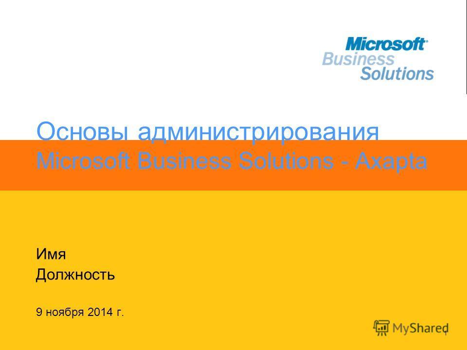 1 Основы администрирования Microsoft Business Solutions - Axapta Имя Должность 9 ноября 2014 г.