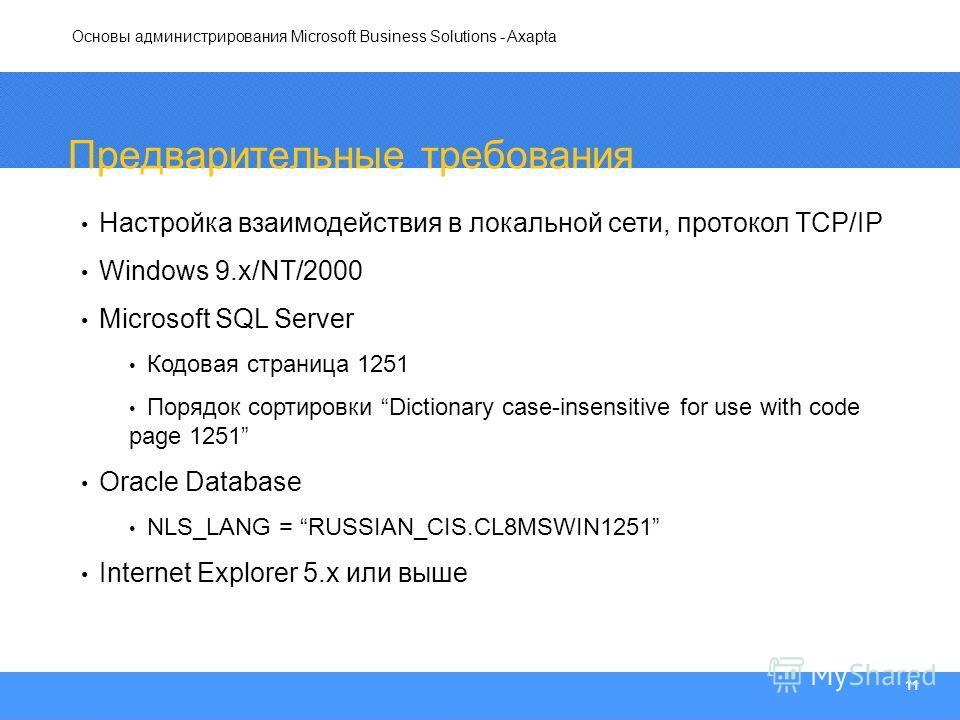 Основы администрирования Microsoft Business Solutions - Axapta 11 Предварительные требования Настройка взаимодействия в локальной сети, протокол TCP/IP Windows 9.x/NT/2000 Microsoft SQL Server Кодовая страница 1251 Порядок сортировки Dictionary case-