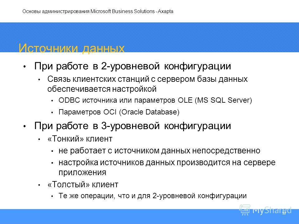 Основы администрирования Microsoft Business Solutions - Axapta 17 Источники данных При работе в 2-уровневой конфигурации Связь клиентских станций с сервером базы данных обеспечивается настройкой ODBC источника или параметров OLE (MS SQL Server) Парам