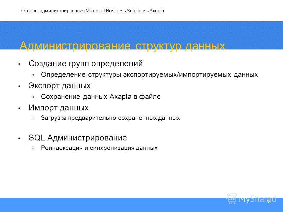 Основы администрирования Microsoft Business Solutions - Axapta 31 Администрирование структур данных Создание групп определений Определение структуры экспортируемых/импортируемых данных Экспорт данных Сохранение данных Axapta в файле Импорт данных Заг