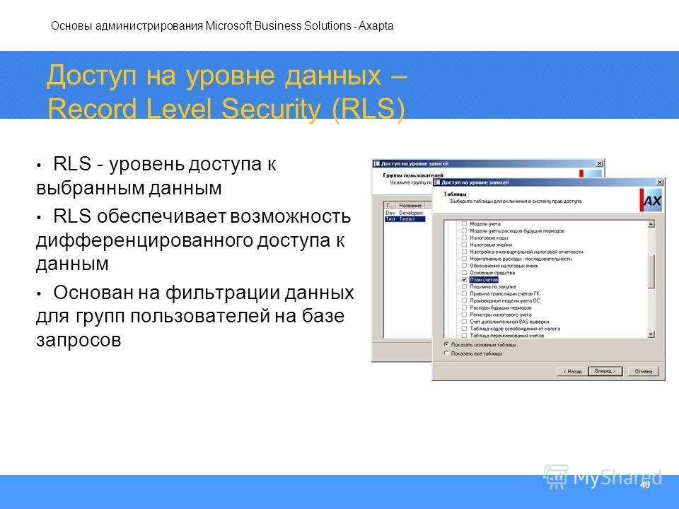 Основы администрирования Microsoft Business Solutions - Axapta 40 Доступ на уровне данных – Record Level Security (RLS) RLS - уровень доступа к выбранным данным RLS обеспечивает возможность дифференцированного доступа к данным Основан на фильтрации д