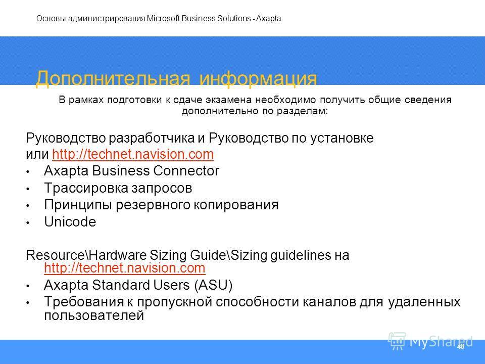 Основы администрирования Microsoft Business Solutions - Axapta 48 Дополнительная информация В рамках подготовки к сдаче экзамена необходимо получить общие сведения дополнительно по разделам: Руководство разработчика и Руководство по установке или htt
