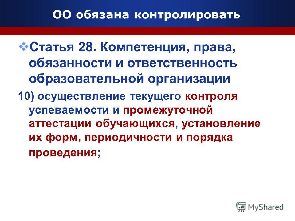 ОО обязана контролировать Статья 28. Компетенция, права, обязанности и ответственность образовательной организации 10) осуществление текущего контроля успеваемости и промежуточной аттестации обучающихся, установление их форм, периодичности и порядка