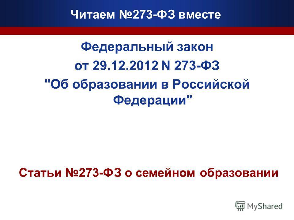 Читаем 273-ФЗ вместе Федеральный закон от 29.12.2012 N 273-ФЗ Об образовании в Российской Федерации Статьи 273-ФЗ о семейном образовании