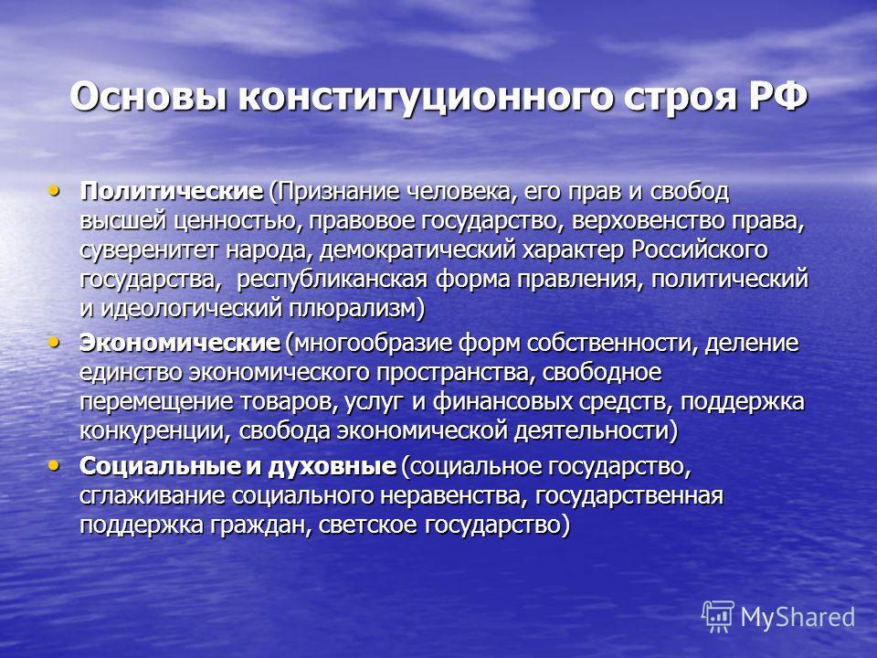 Основы конституционного строя РФ Политические (Признание человека, его прав и свобод высшей ценностью, правовое государство, верховенство права, суверенитет народа, демократический характер Российского государства, республиканская форма правления, по