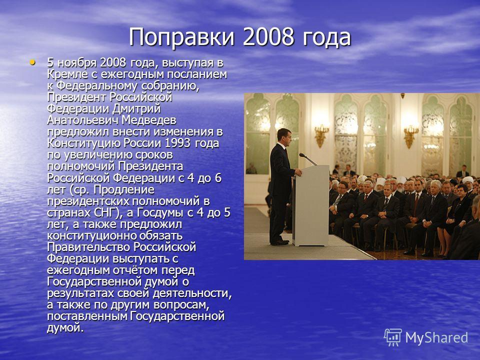 Поправки 2008 года 5 ноября 2008 года, выступая в Кремле с ежегодным посланием к Федеральному собранию, Президент Российской Федерации Дмитрий Анатольевич Медведев предложил внести изменения в Конституцию России 1993 года по увеличению сроков полномо
