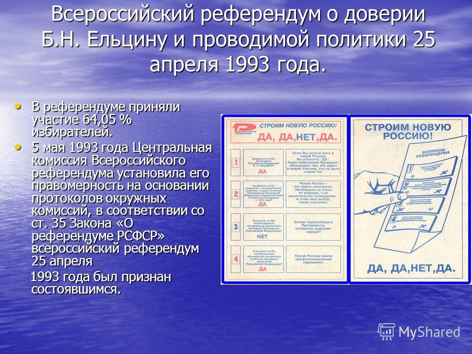 Всероссийский референдум о доверии Б.Н. Ельцину и проводимой политики 25 апреля 1993 года. В референдуме приняли участие 64,05 % избирателей. В референдуме приняли участие 64,05 % избирателей. 5 мая 1993 года Центральная комиссия Всероссийского рефер