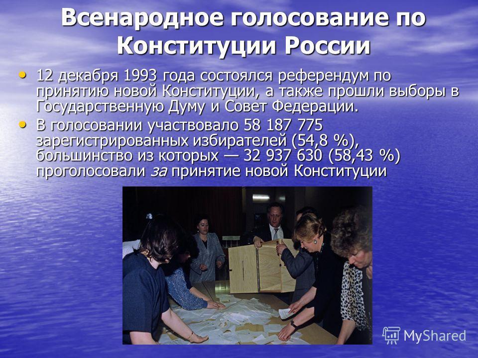 Всенародное голосование по Конституции России 12 декабря 1993 года состоялся референдум по принятию новой Конституции, а также прошли выборы в Государственную Думу и Совет Федерации. 12 декабря 1993 года состоялся референдум по принятию новой Констит