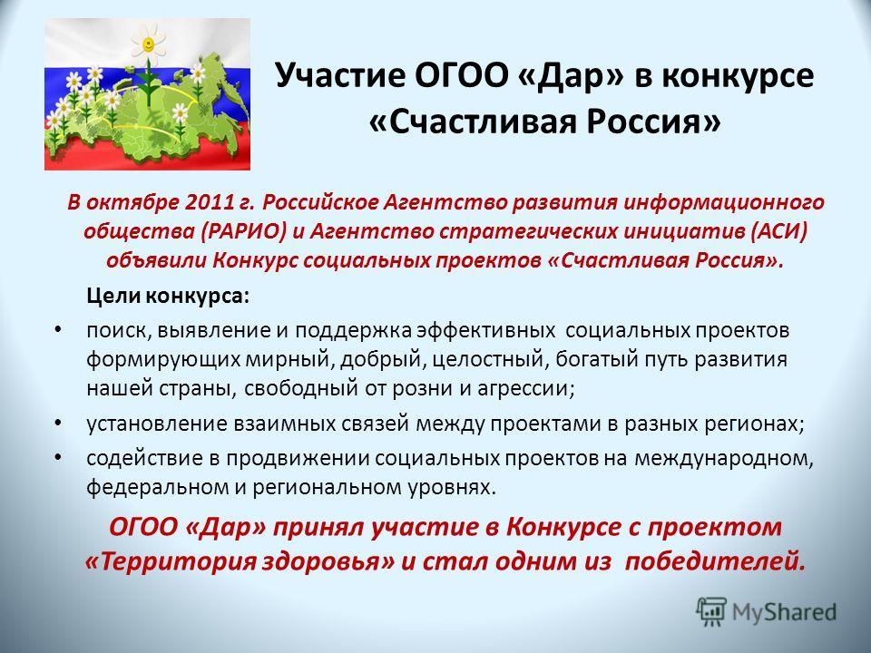 Участие ОГОО «Дар» в конкурсе «Счастливая Россия» В октябре 2011 г. Российское Агентство развития информационного общества (РАРИО) и Агентство стратегических инициатив (АСИ) объявили Конкурс социальных проектов «Счастливая Россия». Цели конкурса: пои