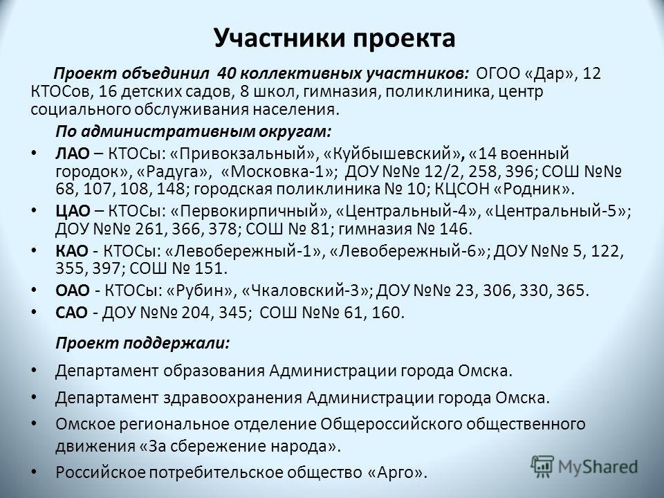 Участники проекта Проект объединил 40 коллективных участников: ОГОО «Дар», 12 КТОСов, 16 детских садов, 8 школ, гимназия, поликлиника, центр социального обслуживания населения. По административным округам: ЛАО – КТОСы: «Привокзальный», «Куйбышевский»