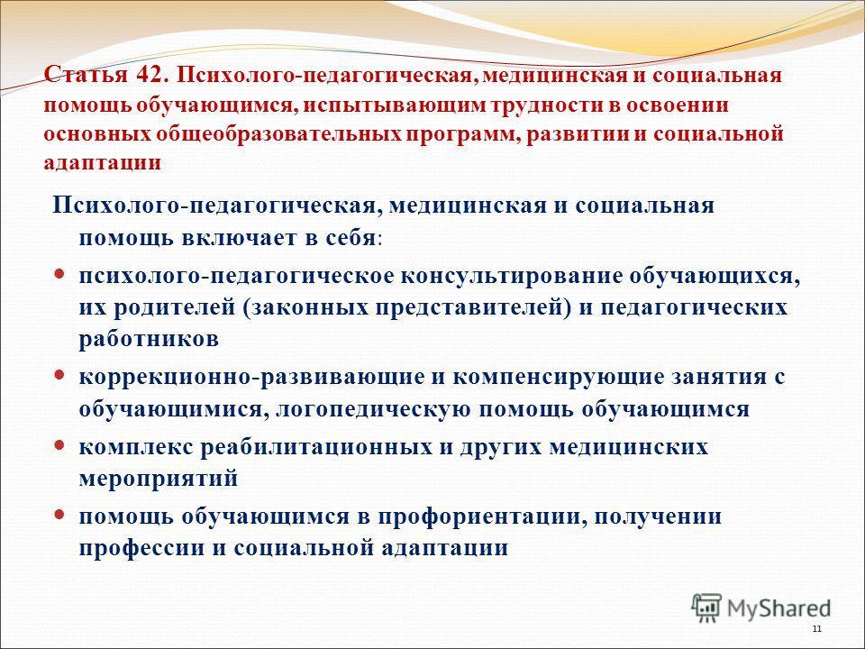 Статья 42. Психолого-педагогическая, медицинская и социальная помощь обучающимся, испытывающим трудности в освоении основных общеобразовательных программ, развитии и социальной адаптации Психолого-педагогическая, медицинская и социальная помощь включ