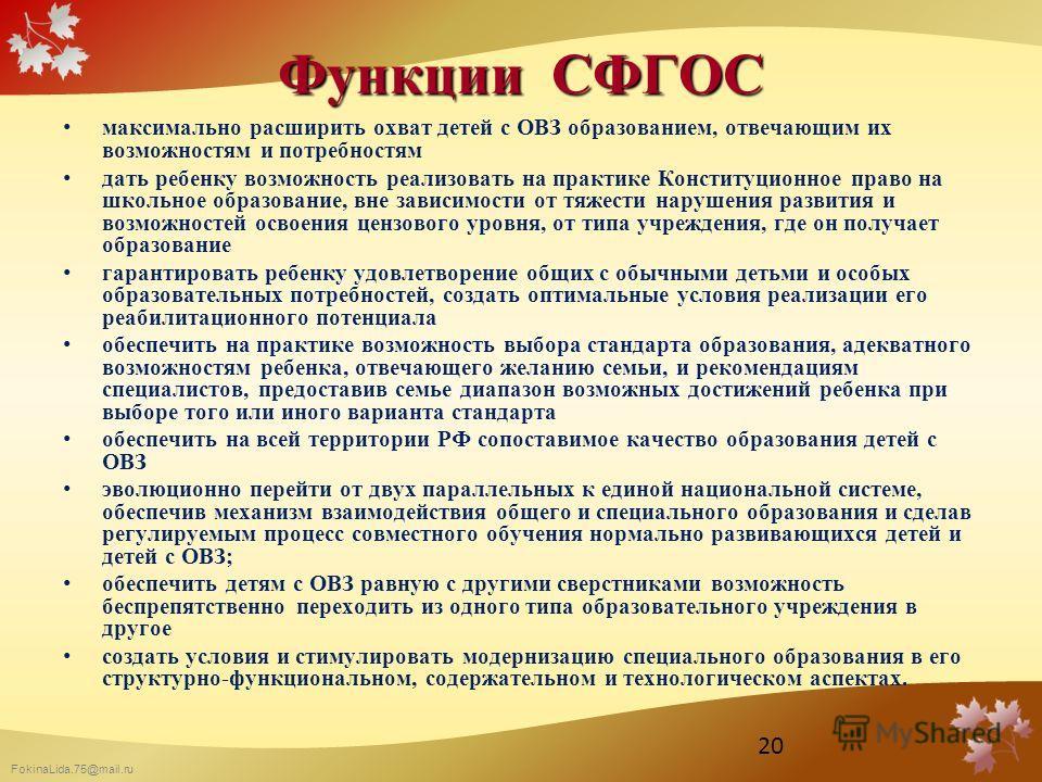 FokinaLida.75@mail.ru Функции СФГОС максимально расширить охват детей с ОВЗ образованием, отвечающим их возможностям и потребностям дать ребенку возможность реализовать на практике Конституционное право на школьное образование, вне зависимости от тяж
