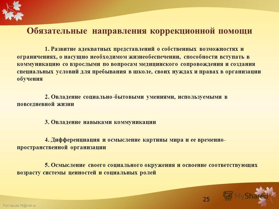FokinaLida.75@mail.ru Обязательные направления коррекционной помощи 1. Развитие адекватных представлений о собственных возможностях и ограничениях, о насущно необходимом жизнеобеспечении, способности вступать в коммуникацию со взрослыми по вопросам м