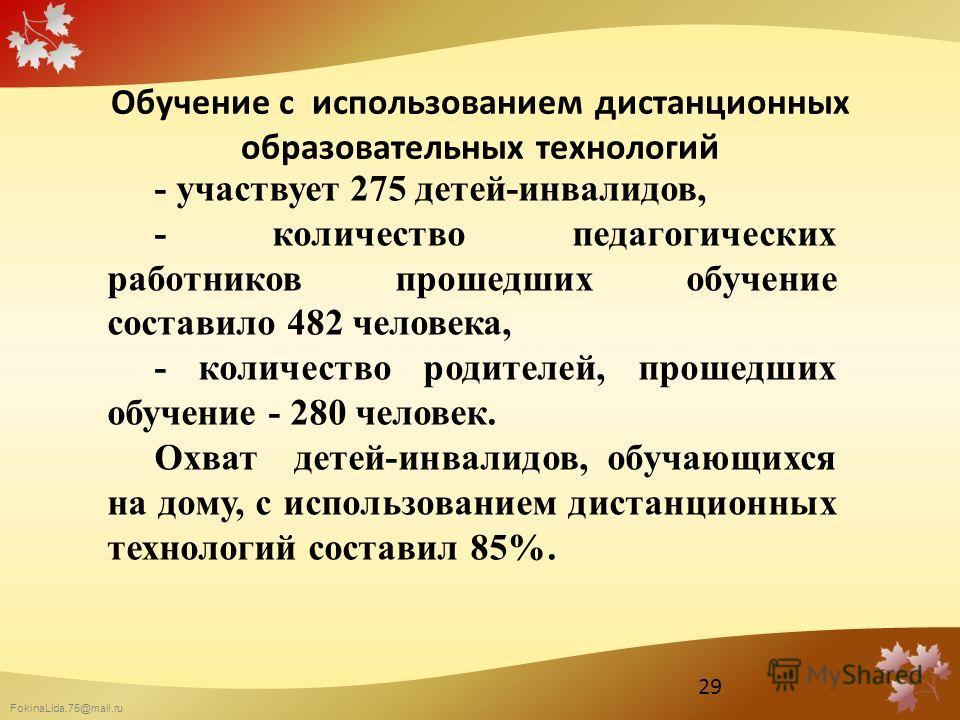 FokinaLida.75@mail.ru Обучение с использованием дистанционных образовательных технологий - участвует 275 детей-инвалидов, - количество педагогических работников прошедших обучение составило 482 человека, - количество родителей, прошедших обучение - 2