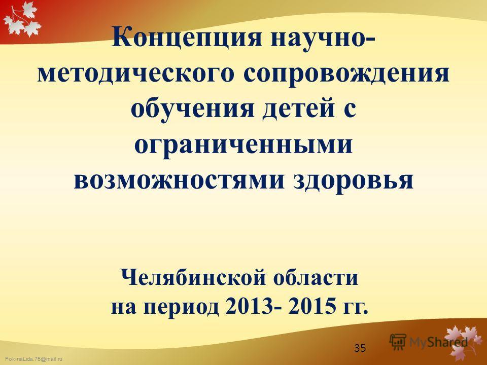 FokinaLida.75@mail.ru Концепция научно- методического сопровождения обучения детей с ограниченными возможностями здоровья Челябинской области на период 2013- 2015 гг. 35