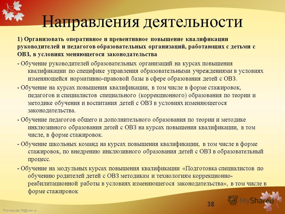 FokinaLida.75@mail.ru Направления деятельности 1) Организовать оперативное и превентивное повышение квалификации руководителей и педагогов образовательных организаций, работающих с детьми с ОВЗ, в условиях меняющегося законодательства - Обучение руко