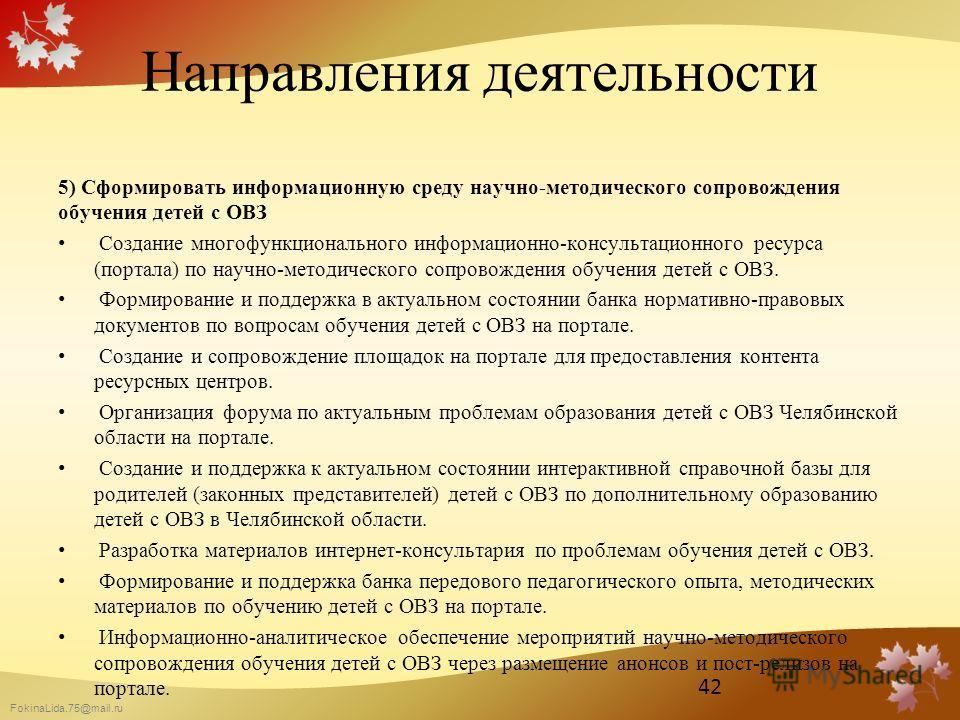 FokinaLida.75@mail.ru Направления деятельности 5) Сформировать информационную среду научно-методического сопровождения обучения детей с ОВЗ Создание многофункционального информационно-консультационного ресурса (портала) по научно-методического сопров