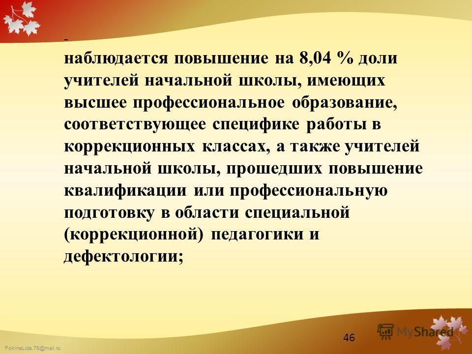 FokinaLida.75@mail.ru - наблюдается повышение на 8,04 % доли учителей начальной школы, имеющих высшее профессиональное образование, соответствующее специфике работы в коррекционных классах, а также учителей начальной школы, прошедших повышение квалиф