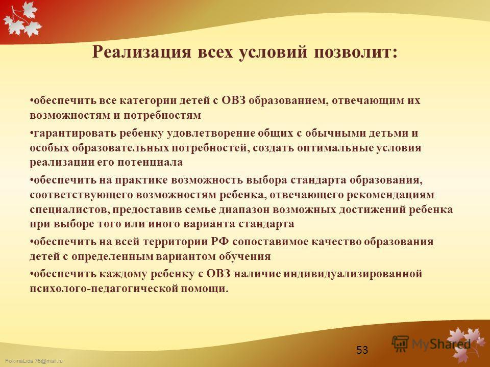 FokinaLida.75@mail.ru Реализация всех условий позволит: обеспечить все категории детей с ОВЗ образованием, отвечающим их возможностям и потребностям гарантировать ребенку удовлетворение общих с обычными детьми и особых образовательных потребностей, с