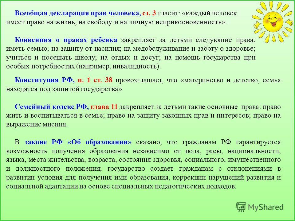 Конституция РФ, п. 1 ст. 38 провозглашает, что «материнство и детство, семья находятся под защитой государства» Семейный кодекс РФ, глава 11 закрепляет за детьми такие основные права: право жить и воспитываться в семье; право на защиту законных прав
