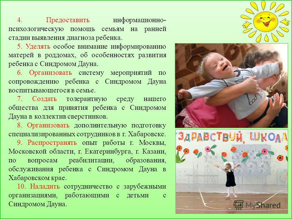 4. Предоставить информационно- психологическую помощь семьям на ранней стадии выявления диагноза ребенка. 5. Уделять особое внимание информированию матерей в роддомах, об особенностях развития ребенка с Синдромом Дауна. 6. Организовать систему меропр